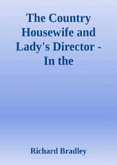 The Country Housewife and Lady's Director - In the Management of a House, and the Delights and Profits of a Farm