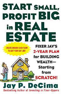 Start Small  Profit Big in Real Estate  Fixer Jay s 2 Year Plan for Building Wealth   Starting from Scratch