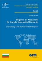 Bulgarien als Absatzmarkt f  r deutsche Lebensmittel Discounter  Entwicklung einer Markteintrittskonzeption PDF