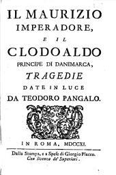 Il Maurizio imperadore, e il Clodoaldo principe di Danimarca, tragedie date in luce da Teodoro Pangalo