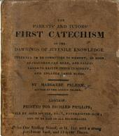 The Parents' and Tutors' First Catechism of the Dawnings of Juvenile Knowledge: Intended to be Committed to Memory, as Soon as Children Can Read, and Calculated to Excite Their Curiosity, and Enlarge Their Minds