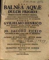 Balnea Aqvae [Aquae] Dulcis Frigida Dissertatione Physico Medica