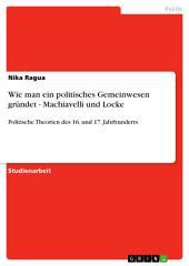 Wie man ein politisches Gemeinwesen gründet - Machiavelli und Locke: Politische Theorien des 16. und 17. Jahrhunderts