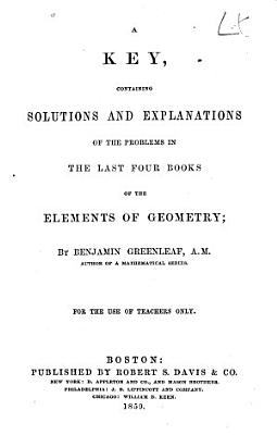 A Key Containing Solutions and Explanations of the Problems in the Last Four Books of the Elements of Geometry for the Use of Teachers Only PDF
