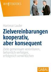 Zielvereinbarungen - kooperativ, aber konsequent: Ziele gemeinsam vereinbaren, beharrlich verfolgen, erfolgreich verwirklichen
