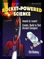 Rocket-powered Science: Invent to Learn! Create, Build & Test Rocket Designs!
