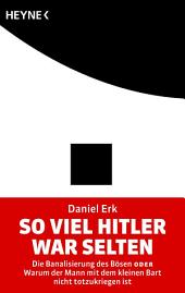 So viel Hitler war selten: Die Banalisierung des Bösen oder Warum der Mann mit dem kleinen Bart nicht totzukriegen ist