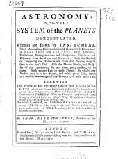 Astronomy, Or, The True System of the Planets Demonstrated: Wherein are Shewn by Instrument, Their Anomalies, Heliocentrick and Geocentrick Places Both in Longitude and Latitude ... to which is Prefix'd, an Alphabetical Catalogue of ... Terms in Astronomy ...