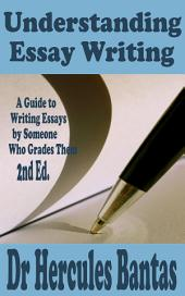 Understanding Essay Writing: A Guide to Writing Essays by Someone Who Grades Them, 2nd Edition