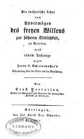 Die lutherische Lehre vom Unvermögen des freyen Willens zur höheren Sittlichkeit, in Briefen, nebst einem Anhange gegen Herrn Schleiermacher's Abhandlung über die Lehre von der Erwählung