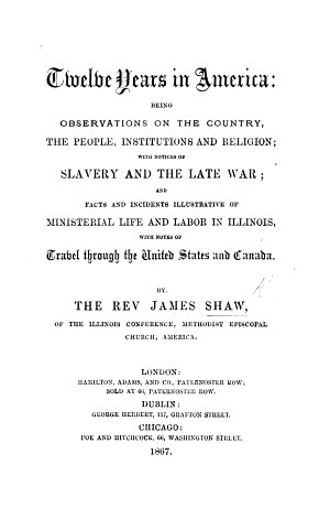 Twelve Years in America  being observations on the country  the people  institutions and religion  with notices of Slavery and the late War  and facts and incidents illustrative of ministerial life and labor in Illinois  with notes of travel through the United States and Canada