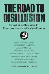 The Road to Disillusion: From Critical Marxism to Post-communism in Eastern Europe: From Critical Marxism to Post-communism in Eastern Europe