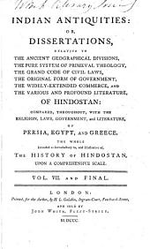 Indian Antiquities: Or Dissertations Relative to the Ancient Geographical Divisions, the Pure System of Primeval Theology, the Grand Code of Civil Laws, the Original Form of Government, the Various and Profound Literature of Hindostan...