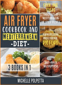 Air Fryer Cookbook and Mediterranean Diet [3 IN 1]: Cook and Taste Thousands of Mediterranean Air Fryer Recipes Supported by Professional Pictures and