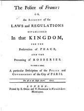 The police of France: or, An account of the laws and regulations established in that kingdom for the preservation of peace and the preventing of robberies : to which is added a particular description of the police and government of the city of Paris