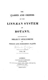 The Classes and Orders of the Linnaean System of Botany: Illustrated by Select Specimens of Foreign and Indigenous Plants, Volume 3