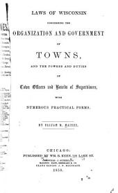 Laws of Wisconsin concerning the organization and government of towns: and the powers and duties of town officers and boards of supervisors : with numerous practical forms