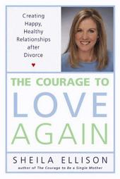 The Courage to Love Again: Creating Happy, Healthy Relationships After Divorce