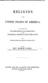 Religion in the United States of America: Or, An Account of the Origin, Progress, Relations to the State, and Present Condition of the Evangelical Churches in the United States. With Notices of Unevangelical Denomination