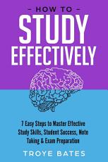 How to Study Effectively  7 Easy Steps to Master Effective Study Skills  Student Success  Note Taking   Exam Preparation PDF