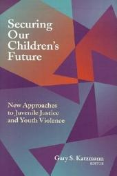 Securing Our Children's Future: New Approaches to Juvenile Justice and Youth Violence