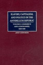 Slavery Capitalism And Politics In The Antebellum Republic Volume 1 Commerce And Compromise 1820 1850 Book PDF
