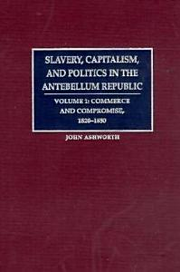 Slavery  Capitalism  and Politics in the Antebellum Republic  Volume 1  Commerce and Compromise  1820 1850 Book