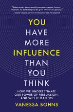 You Have More Influence Than You Think: How We Underestimate Our Power of Persuasion, and Why It Matters