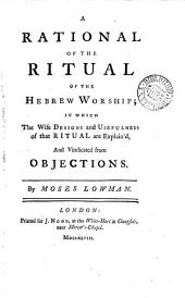 A Rational of the Ritual of the Hebrew Worship: In which the Wise Designs and Usefulness of that Ritual are Explain'd, and Vindicated from Objections. By Moses Lowman