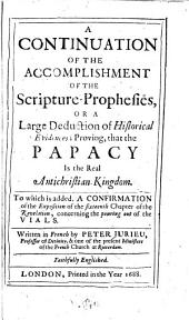 A | Continuation | Of The | Accomplishment | Of The | Scripture-Prophesies, | Or A | Large Deduction of Historical | Evidences; Proving, that the | Papacy | Is the Real | Antichristian-Kingdom. | To which is Added, A Confirmation | of the Exposition of the Sixteenth Chapter of the | Revelation, Concerning the Pouring Out of the | Vials