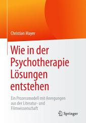 Wie in der Psychotherapie Lösungen entstehen: Ein Prozessmodell mit Anregungen aus der Literatur- und Filmwissenschaft