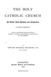The Holy Catholic Church: Its Divine Ideal, Ministry, and Institutions; a Short Treatise with a Catechism on Each Chapter, Forming a Course of Methodical Instruction on the Subject