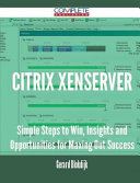 Citrix Xenserver - Simple Steps to Win, Insights and Opportunities for Maxing Out Success