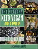 The Healthy Keto Vegan Air Fryer [5 IN 1]: Cook and Taste Thousands of Tasty Protein Fried Recipes with Easyto- Find Ingredients. Perfect to Support T