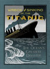 The Wreck and Sinking of the Titanic: The Ocean's Greatest Disaster: A Graphic and Thrilling Account of the Sinking of the Greatest Floating Palace Ever Built Carrying Down to Watery Graves More Than 1,500 Souls