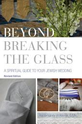 Beyond Breaking the Glass: A Spiritual Guide to your Jewish Wedding: 2nd Edition