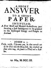 A Short Answer to a short paper [by G. Mackenzie. Earl of Cromarty], intituled, A Few brief and modest Reflections, persuading a just indulgence to be granted to the Episcopal Clergy and People in Scotland. [By Robert Wylie.]