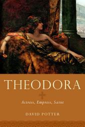 Theodora: Actress, Empress, Saint