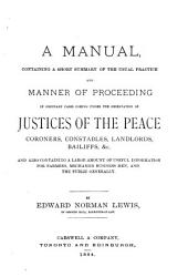 A Manual Containing a Short Summary of the Usual Practice and Manner of Proceeding in Ordinary Cases Coming Under the Observation of Justices of the Peace: Coroners, Constables, Landlords, Bailiffs, Etc