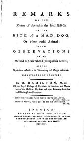 Remarks on the Means of Obviating the Fatal Effects of the Bite of a Mad Dog, Or Other Rabid Animal: With Observations on the Method of Cure when Hydrophobia Occurs; and the Opinion Relative to Worming of Dogs Refuted. Illustrated by Examples
