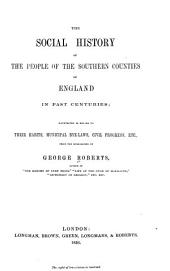 The social history of the people of the southern counties of England in past centuries: illustrated in regard to their habits, municipal bye-laws, civil progress, etc