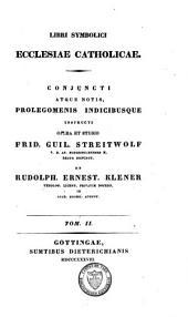 Libri symbolici ecclesiae catholicae, conjuncti atque notis, prolegomenis, indicibusque instructi: Volume 2