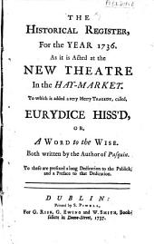 The Historical Register, for the Year 1736: As it is Acted at the New Theatre in the Hay-market. To which is Added a Very Merry Tragedy, Called Eurydice Hiss'd, Or, A Word to the Wise