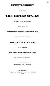 First Statement on the Part of Great Britain, According to the Provisions of the Convention Concluded Between Great Britain and the United States, on the 29th September, 1827: For Regulating the Reference to Arbitration of the Disputed Points of Boundary Under the Fifth Article of the Treaty of Ghent : For Regulating the Reference to Arbitration of the Disputed Points of Boundary Under the Fifth Article of the Treaty of Ghent, Volume 2