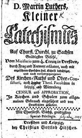 D. Martin Luthers Kleiner Catechismus ... vom Ministerio zum H. Creutz in Dressden, durch Frag und Antwort erläutert, auch mit angeführten Sprüchen Heil. Schrift bekräftiget, etc. (Aufs neue übersehen, und mit neuen Fragstücken vermehret.).