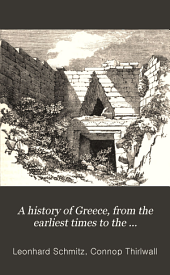 A history of Greece, from the earliest times to the destruction of Corinth, B.C. 146, based upon that of C. Tirlwall