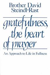 Gratefulness, the Heart of Prayer: An Approach to Life in Fullness