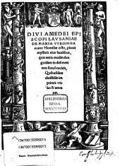 Divi Amedei Episcopi Lausaniae De Maria Virginea matre Homiliae octo: plenis mysticis eius laudibus, quae miris modis elanguidam in deu[m] mentem simul excita[n]t, Quibuslibet christia[n]is imprimis utiles & amoenae