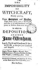 The Impossibility of Witchcraft: Plainly Proving, from Scripture and Reason, that There Never was a Witch, and that it is Both Irrational and Impious to Believe There Ever Was. In which the Depositions Against Jane Wenham, Lately Try'd and Condemn'd for a Witch, at Hertford, are Confuted and Expos'd