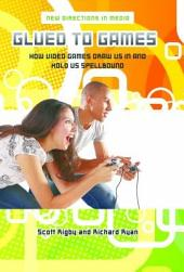 Glued to Games: How Video Games Draw Us In and Hold Us Spellbound: How Video Games Draw Us In and Hold Us Spellbound